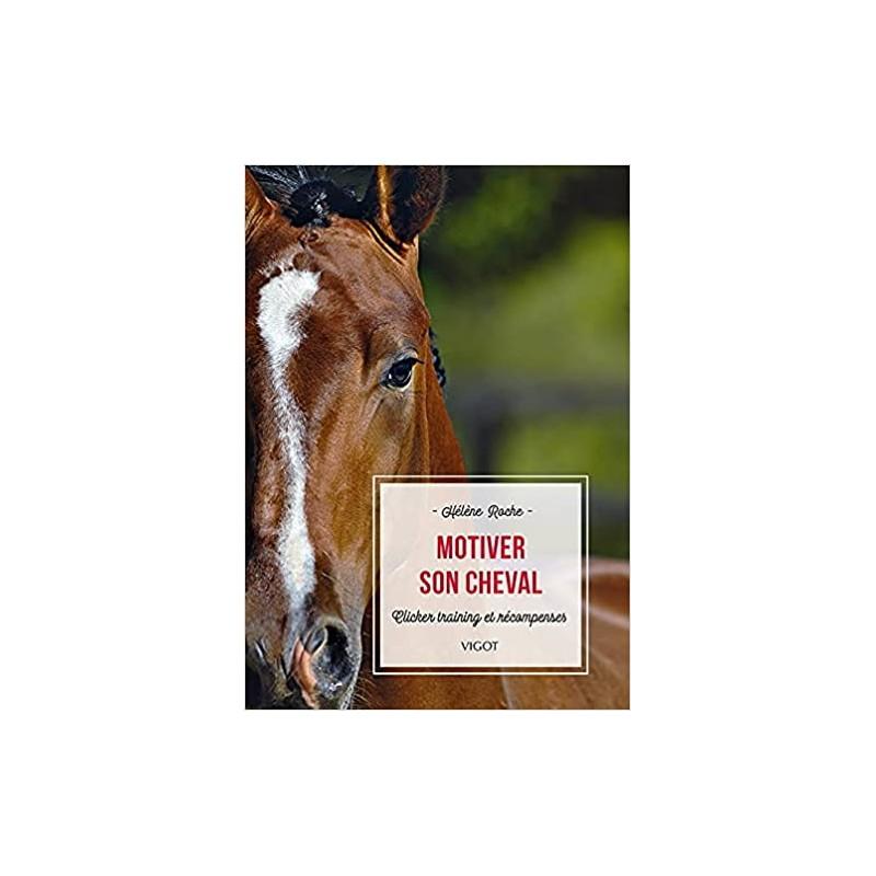 Motiver son cheval, Clicker training et récompenses - Hélène Roche - 244 pages